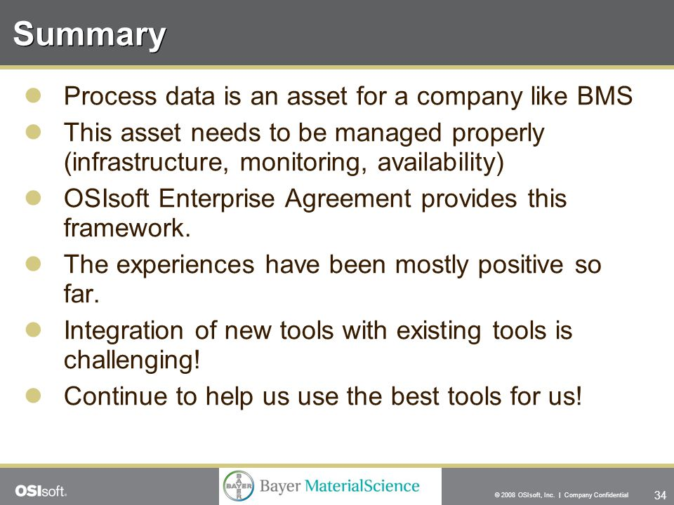 34 © 2008 OSIsoft, Inc. | Company Confidential Summary Process data is an asset for a company like BMS This asset needs to be managed properly (infras