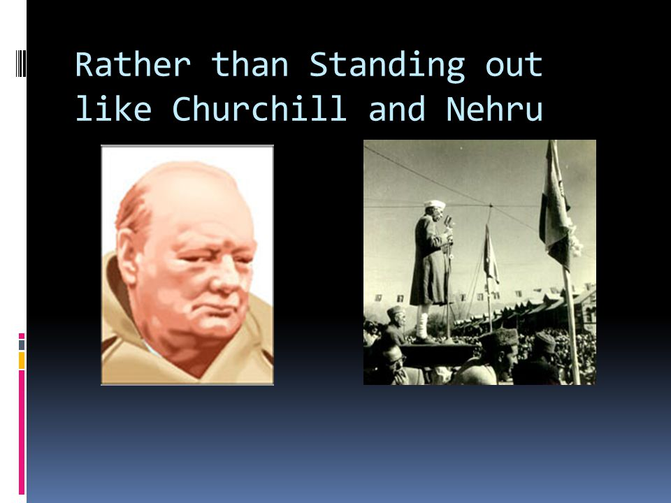 Rather than Standing out like Churchill and Nehru