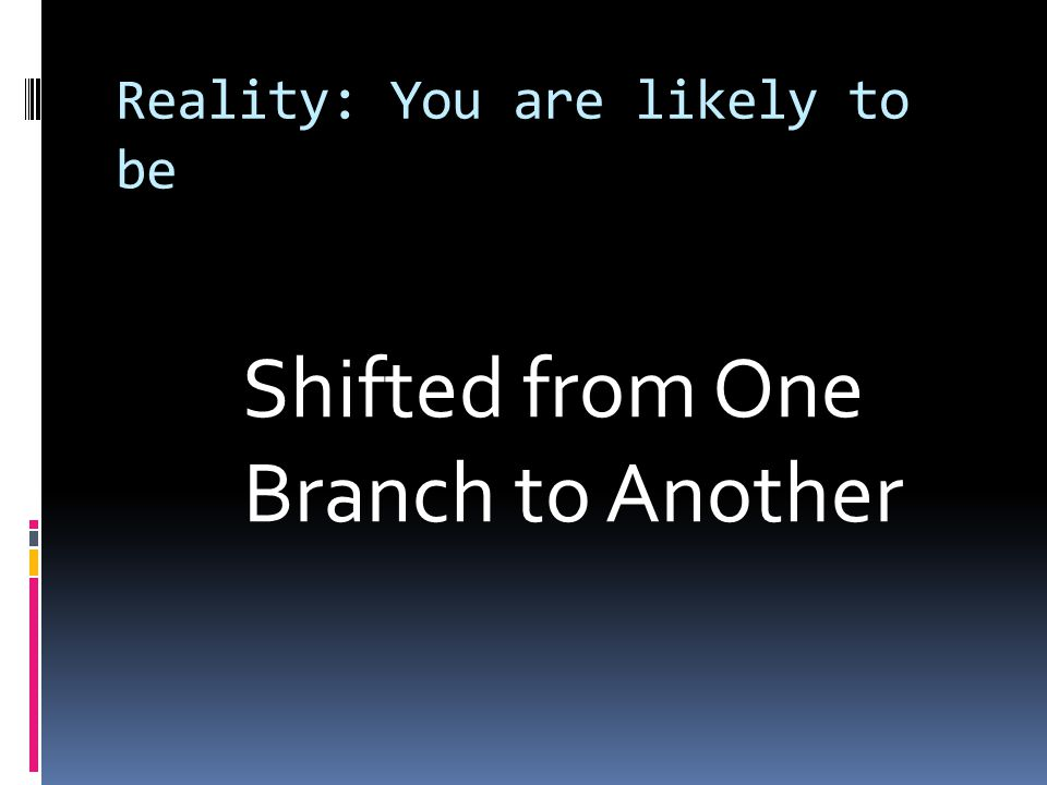 Reality: You are likely to be Shifted from One Branch to Another