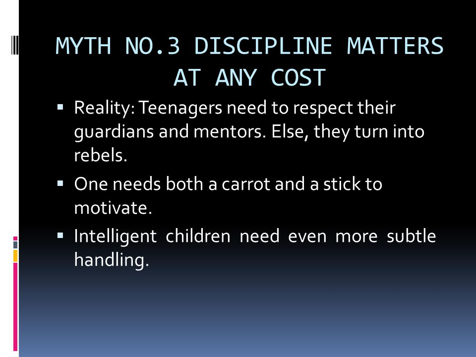 MYTH NO.3 DISCIPLINE MATTERS AT ANY COST  Reality: Teenagers need to respect their guardians and mentors.