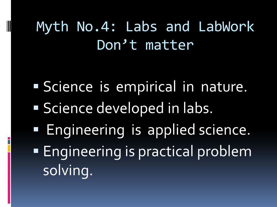 Myth No.4: Labs and LabWork Don't matter  Science is empirical in nature.