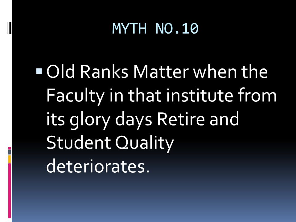 MYTH NO.10  Old Ranks Matter when the Faculty in that institute from its glory days Retire and Student Quality deteriorates.