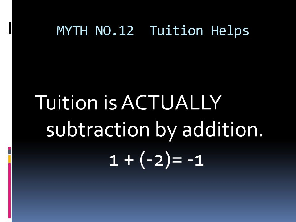 MYTH NO.12 Tuition Helps Tuition is ACTUALLY subtraction by addition. 1 + (-2)= -1