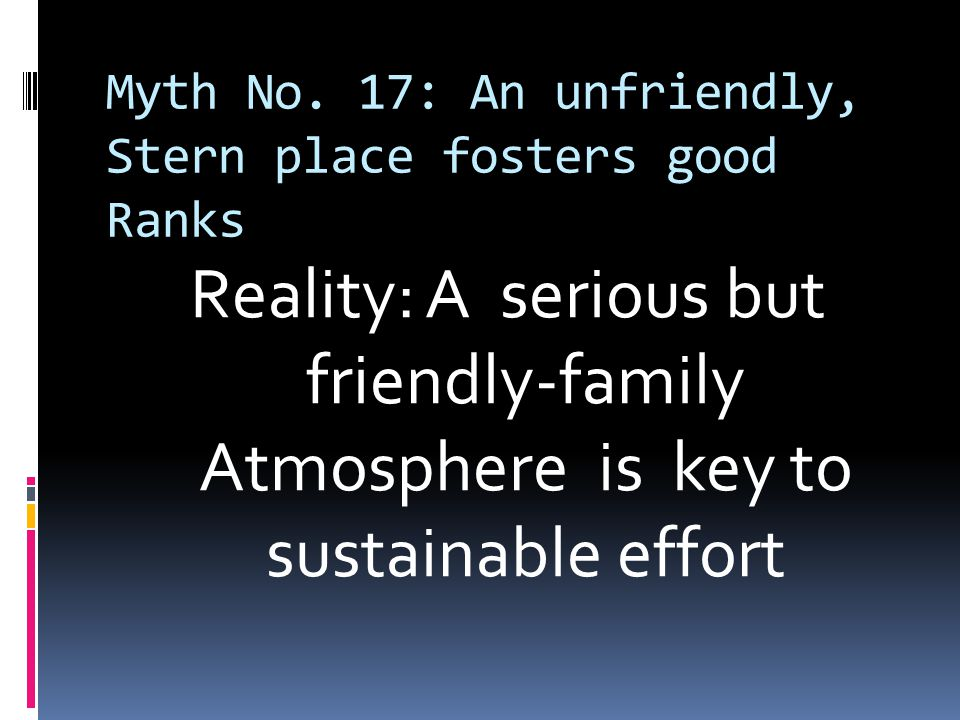 Myth No. 17: An unfriendly, Stern place fosters good Ranks Reality: A serious but friendly-family Atmosphere is key to sustainable effort