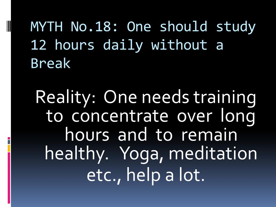 MYTH No.18: One should study 12 hours daily without a Break Reality: One needs training to concentrate over long hours and to remain healthy.