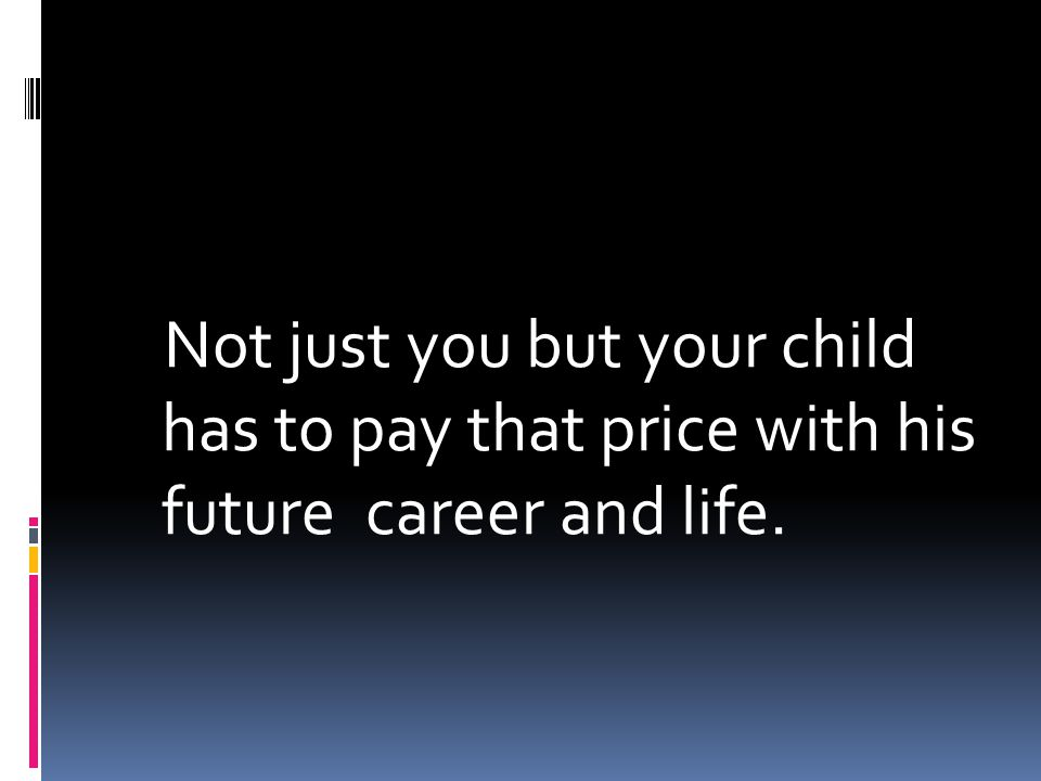 Not just you but your child has to pay that price with his future career and life.