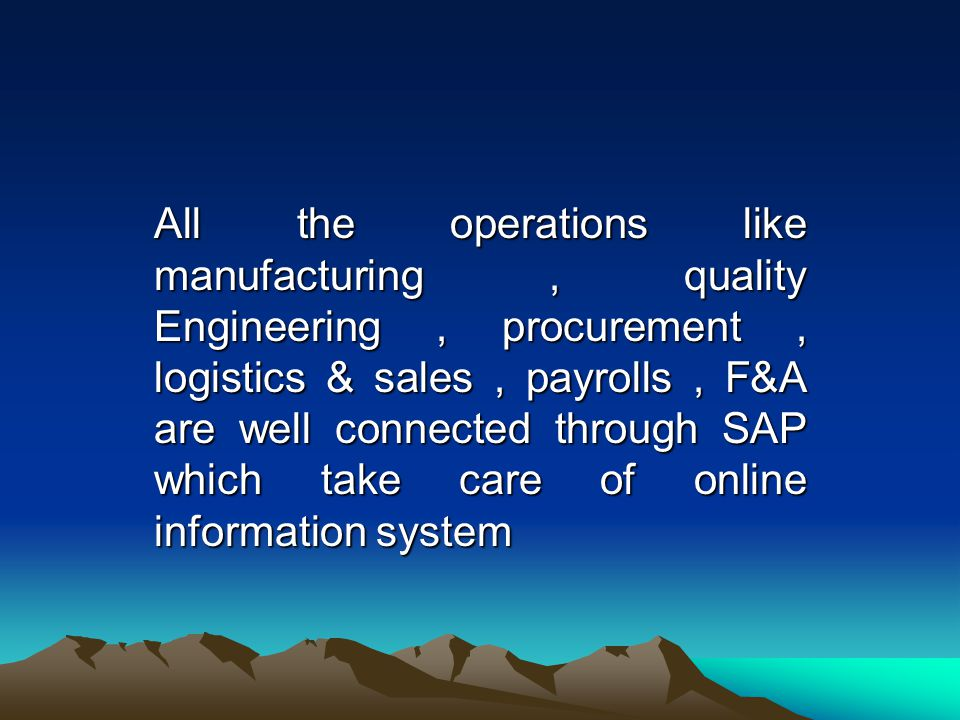 All the operations like manufacturing, quality Engineering, procurement, logistics & sales, payrolls, F&A are well connected through SAP which take care of online information system