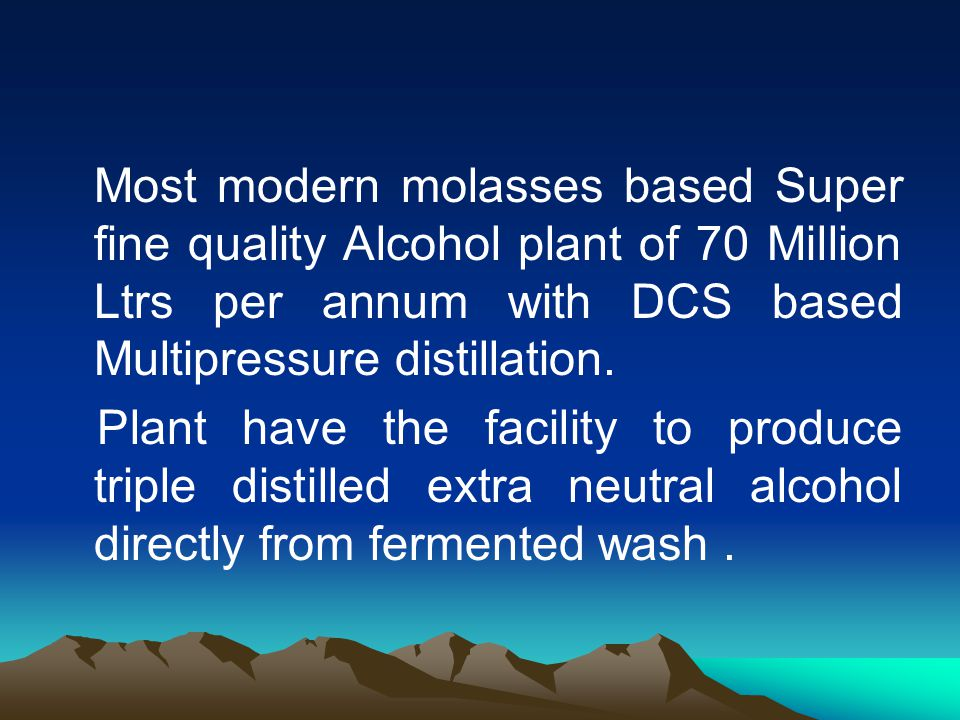 Most modern molasses based Super fine quality Alcohol plant of 70 Million Ltrs per annum with DCS based Multipressure distillation.