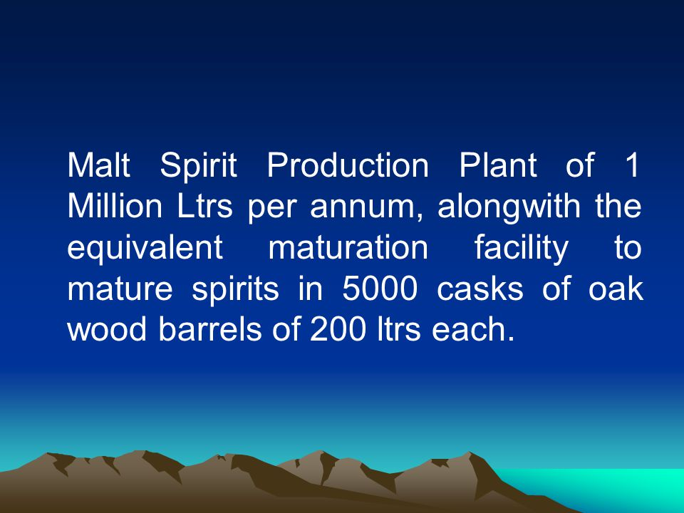 Malt Spirit Production Plant of 1 Million Ltrs per annum, alongwith the equivalent maturation facility to mature spirits in 5000 casks of oak wood barrels of 200 ltrs each.