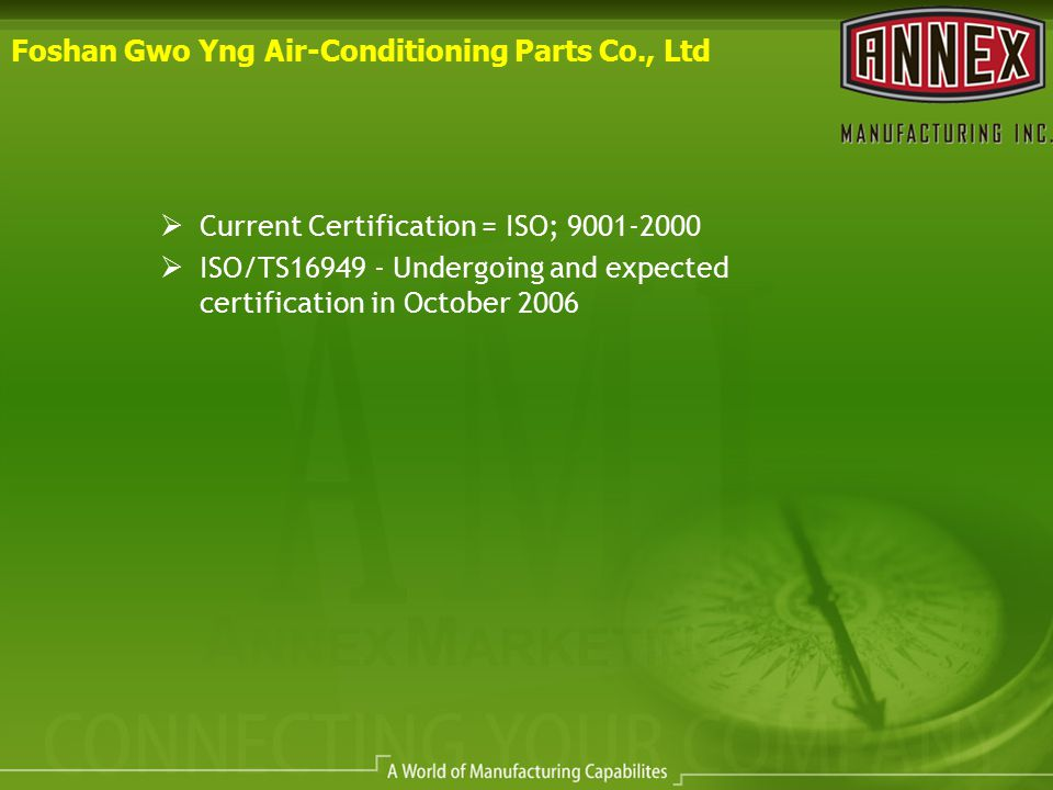 Foshan Gwo Yng Air-Conditioning Parts Co., Ltd  Current Certification = ISO; 9001-2000  ISO/TS16949 - Undergoing and expected certification in Octob