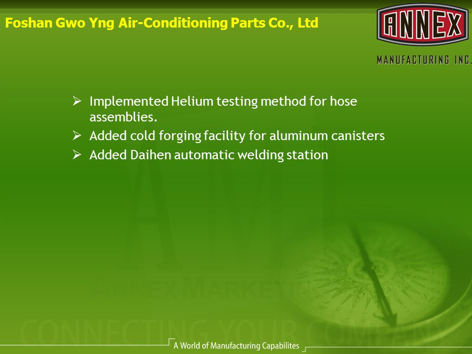 Foshan Gwo Yng Air-Conditioning Parts Co., Ltd  Implemented Helium testing method for hose assemblies.  Added cold forging facility for aluminum can