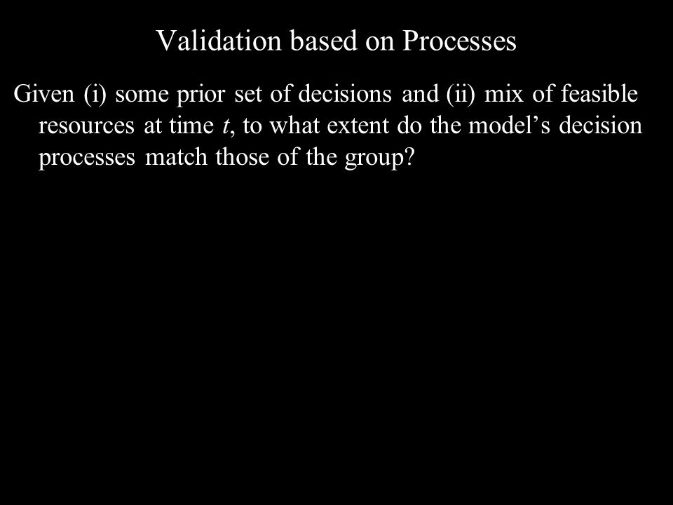 Validation based on Processes Given (i) some prior set of decisions and (ii) mix of feasible resources at time t, to what extent do the model's decision processes match those of the group