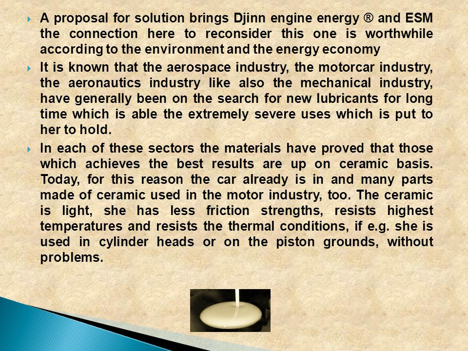  A proposal for solution brings Djinn engine energy ® and ESM the connection here to reconsider this one is worthwhile according to the environment and the energy economy  It is known that the aerospace industry, the motorcar industry, the aeronautics industry like also the mechanical industry, have generally been on the search for new lubricants for long time which is able the extremely severe uses which is put to her to hold.