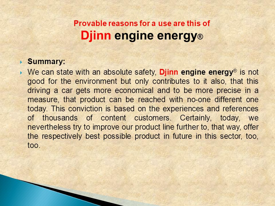  Summary:  We can state with an absolute safety, Djinn engine energy ® is not good for the environment but only contributes to it also, that this driving a car gets more economical and to be more precise in a measure, that product can be reached with no-one different one today.