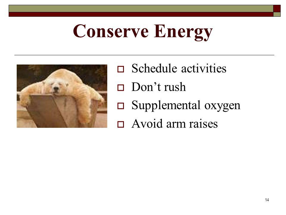 14 Conserve Energy  Schedule activities  Don't rush  Supplemental oxygen  Avoid arm raises