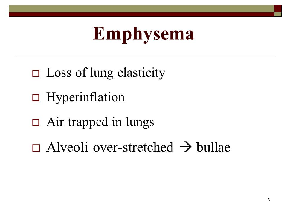 3 Emphysema  Loss of lung elasticity  Hyperinflation  Air trapped in lungs  Alveoli over-stretched  bullae
