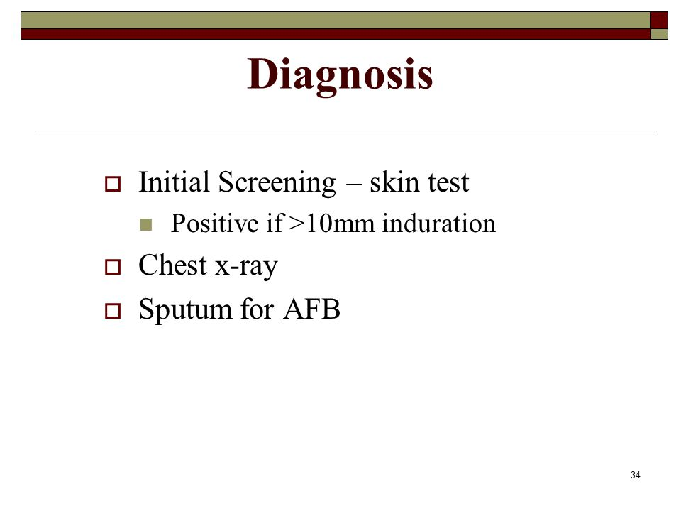 34 Diagnosis  Initial Screening – skin test Positive if >10mm induration  Chest x-ray  Sputum for AFB