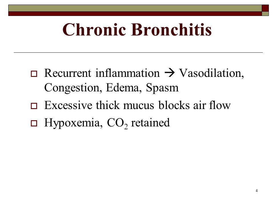 4 Chronic Bronchitis  Recurrent inflammation  Vasodilation, Congestion, Edema, Spasm  Excessive thick mucus blocks air flow  Hypoxemia, CO 2 retained