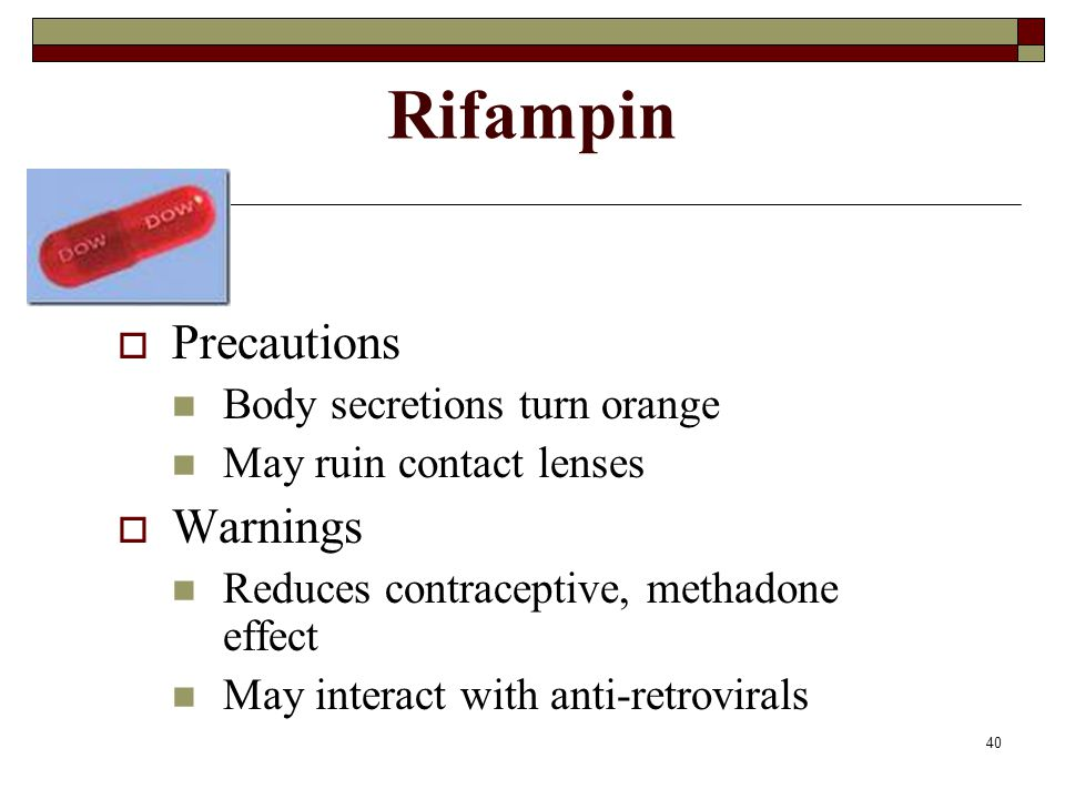 40 Rifampin  Precautions Body secretions turn orange May ruin contact lenses  Warnings Reduces contraceptive, methadone effect May interact with ant