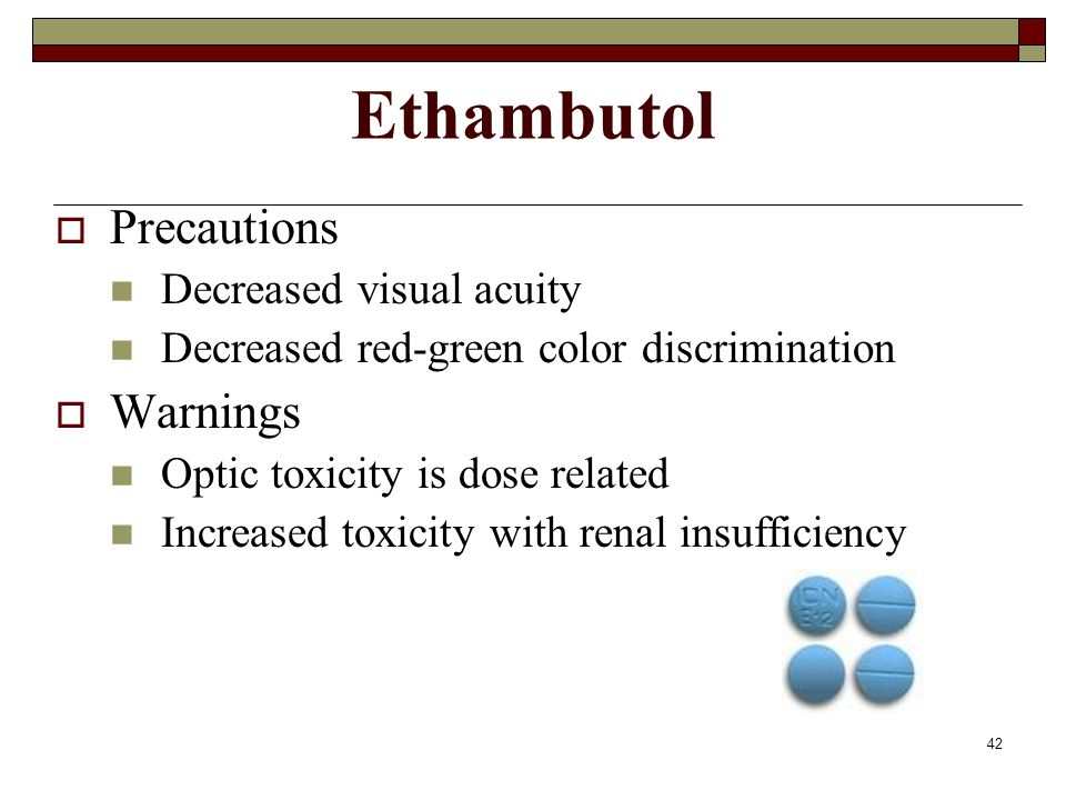42 Ethambutol  Precautions Decreased visual acuity Decreased red-green color discrimination  Warnings Optic toxicity is dose related Increased toxic