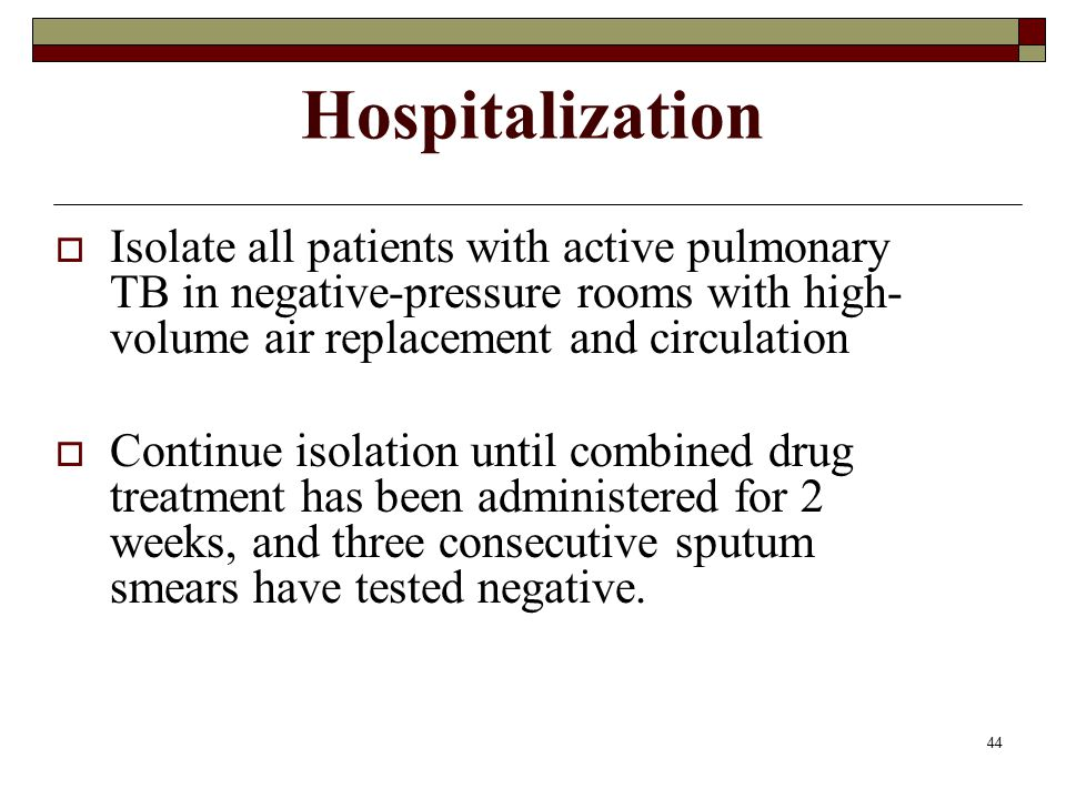 44 Hospitalization  Isolate all patients with active pulmonary TB in negative-pressure rooms with high- volume air replacement and circulation  Cont