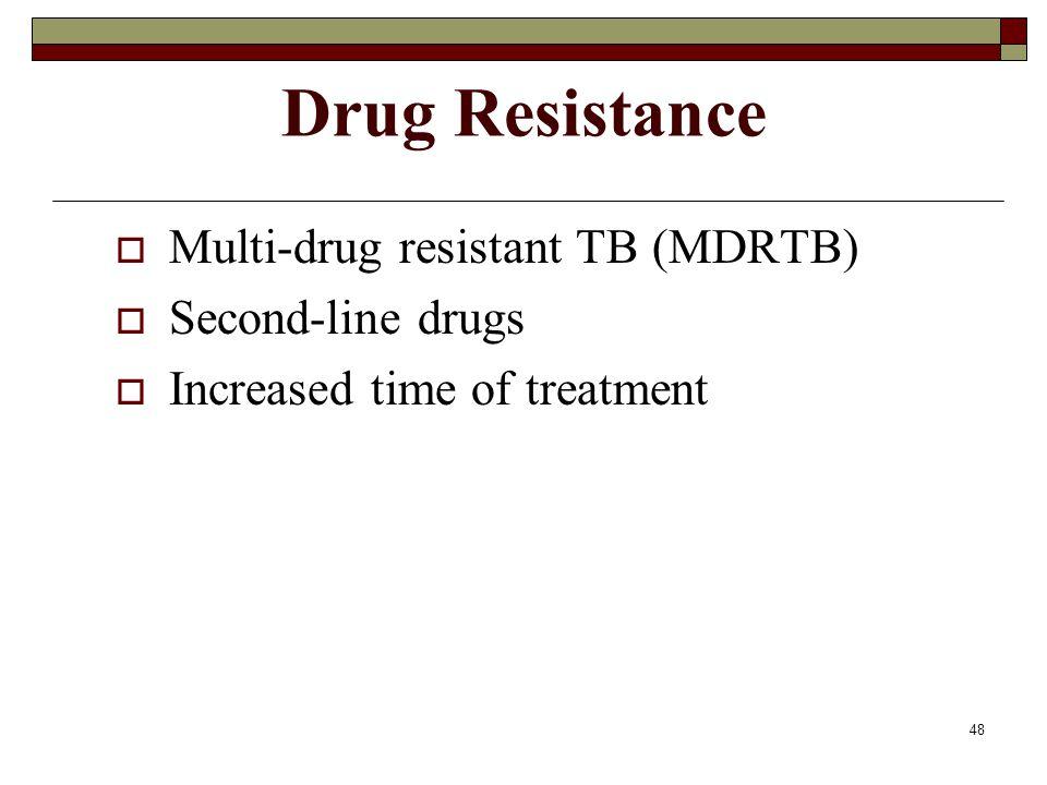 48 Drug Resistance  Multi-drug resistant TB (MDRTB)  Second-line drugs  Increased time of treatment