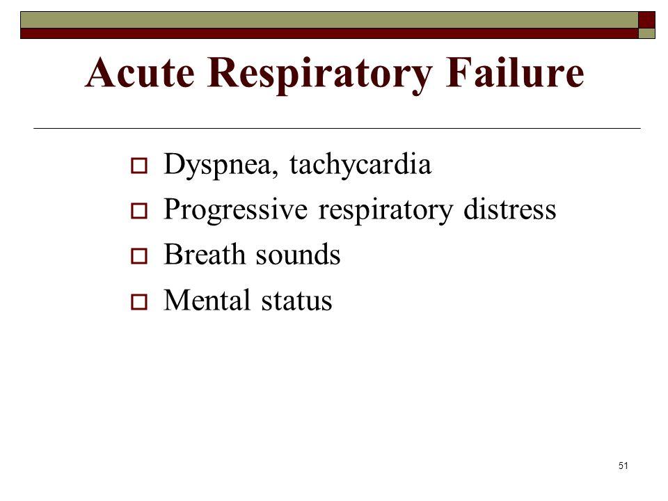 51 Acute Respiratory Failure  Dyspnea, tachycardia  Progressive respiratory distress  Breath sounds  Mental status