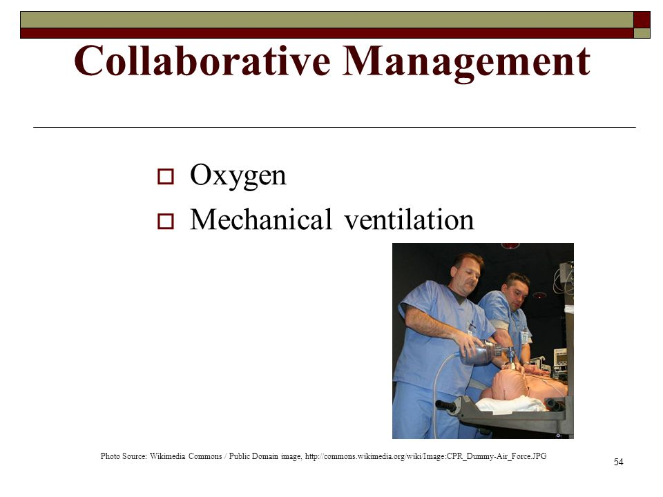 54 Collaborative Management  Oxygen  Mechanical ventilation Photo Source: Wikimedia Commons / Public Domain image, http://commons.wikimedia.org/wiki