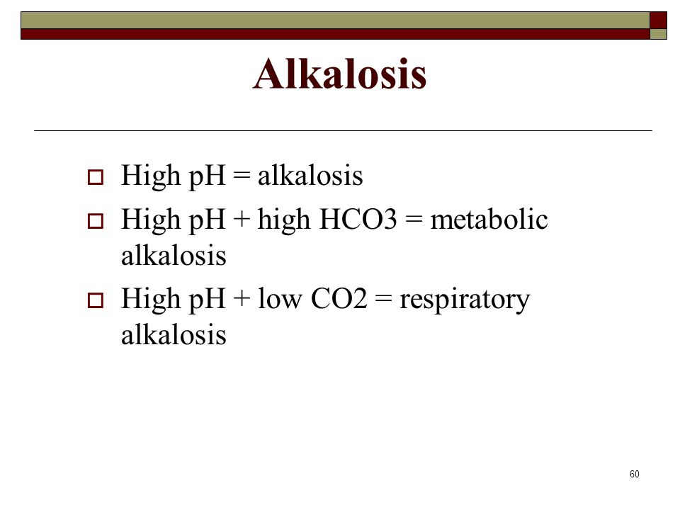 60 Alkalosis  High pH = alkalosis  High pH + high HCO3 = metabolic alkalosis  High pH + low CO2 = respiratory alkalosis