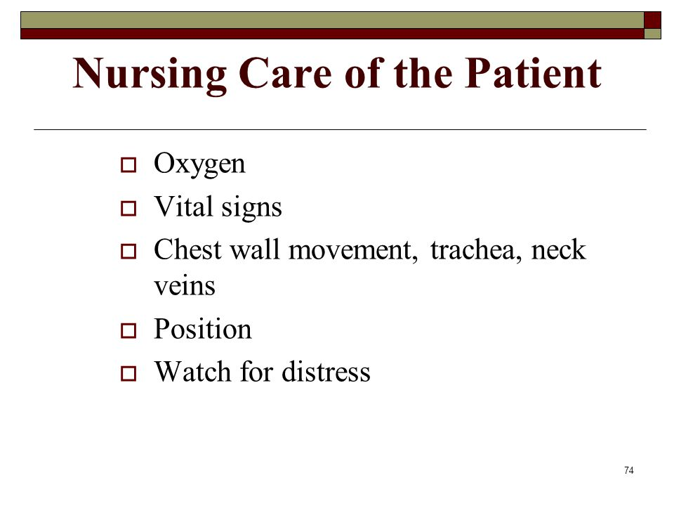 74 Nursing Care of the Patient  Oxygen  Vital signs  Chest wall movement, trachea, neck veins  Position  Watch for distress