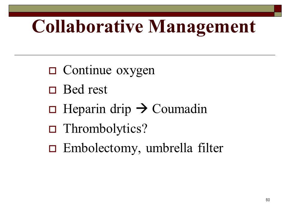 80 Collaborative Management  Continue oxygen  Bed rest  Heparin drip  Coumadin  Thrombolytics.