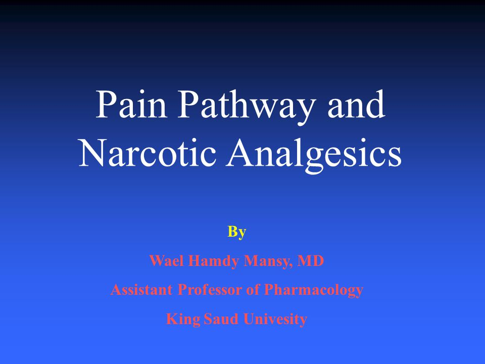 Pain Pathway and Narcotic Analgesics By Wael Hamdy Mansy, MD Assistant Professor of Pharmacology King Saud Univesity