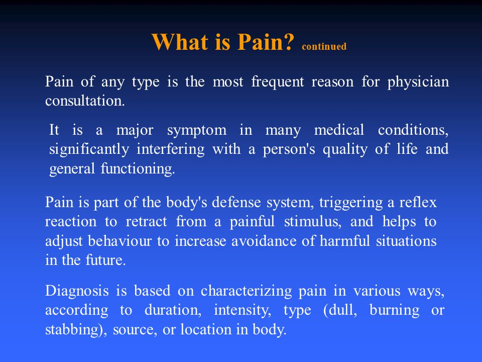 What is Pain? continued Pain of any type is the most frequent reason for physician consultation. It is a major symptom in many medical conditions, sig