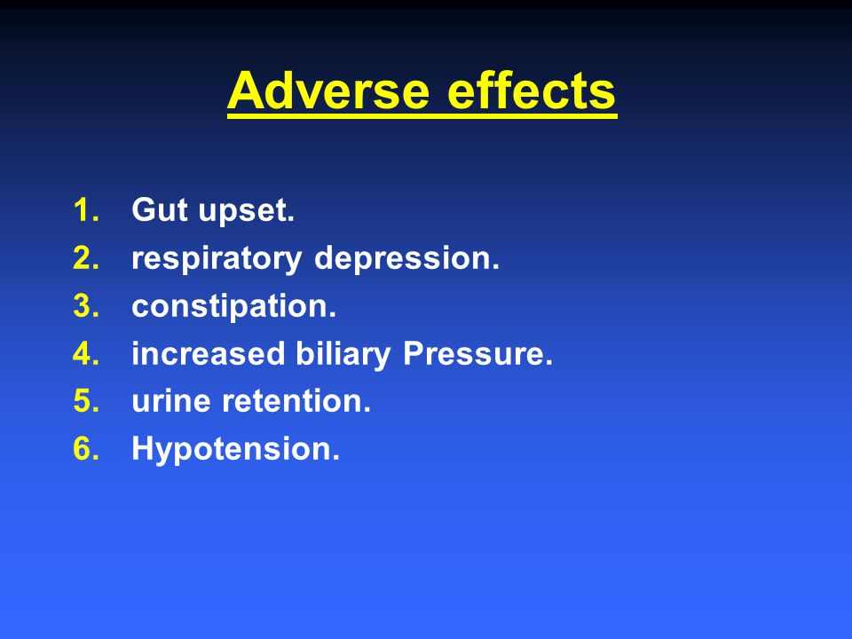 Adverse effects 1. Gut upset. 2. respiratory depression. 3. constipation. 4. increased biliary Pressure. 5. urine retention. 6. Hypotension.