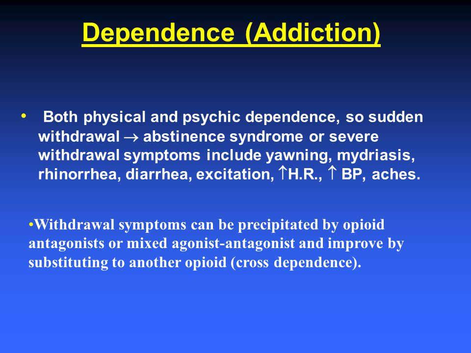 Dependence (Addiction) Both physical and psychic dependence, so sudden withdrawal  abstinence syndrome or severe withdrawal symptoms include yawning,