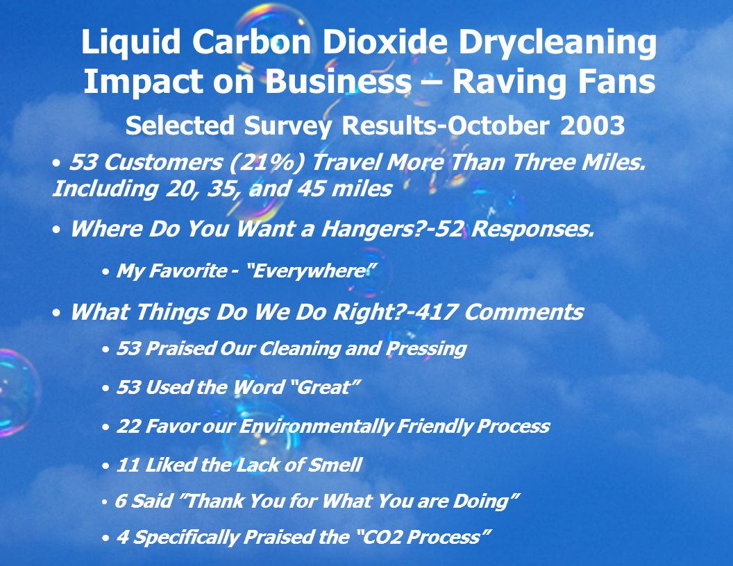 Liquid Carbon Dioxide Drycleaning Impact on Business – Raving Fans Selected Survey Results-October 2003 53 Customers (21%) Travel More Than Three Miles.