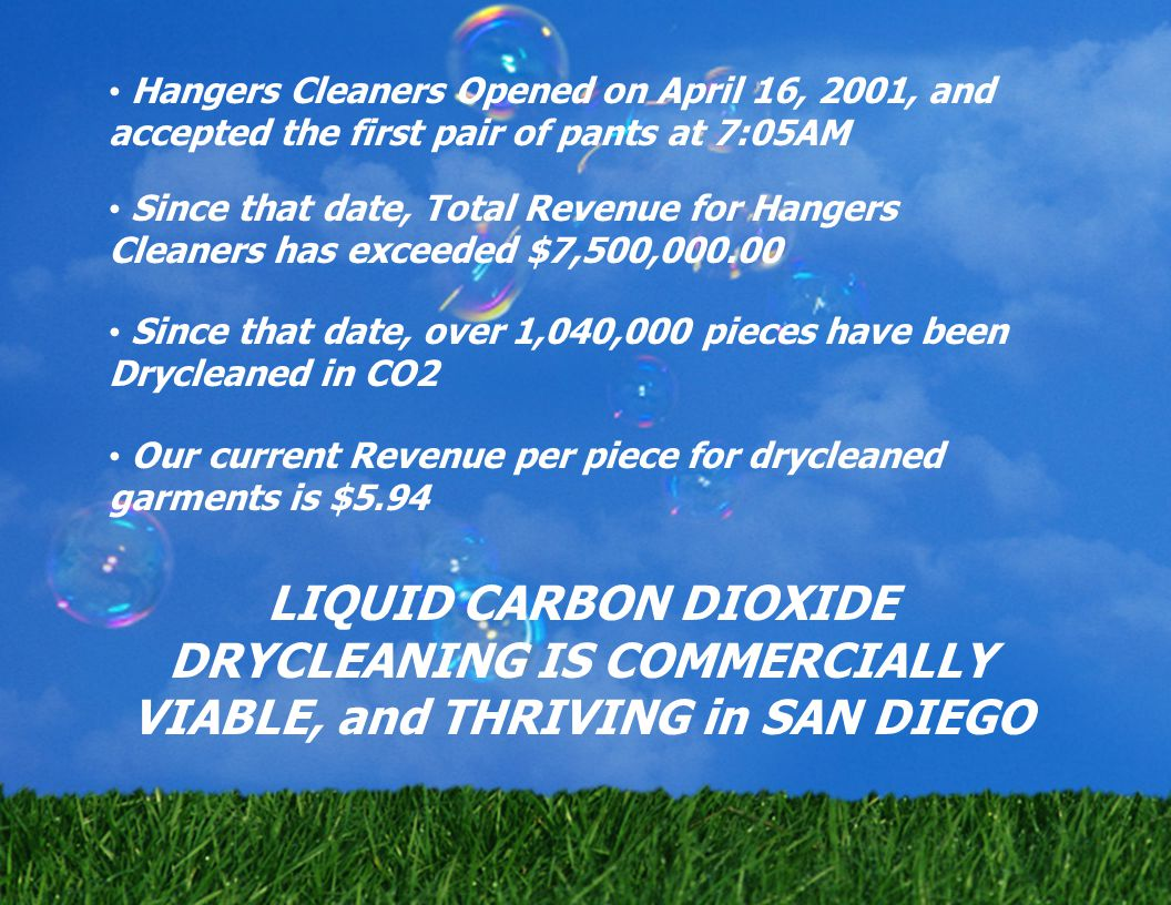 Hangers Cleaners Opened on April 16, 2001, and accepted the first pair of pants at 7:05AM Since that date, Total Revenue for Hangers Cleaners has exceeded $7,500,000.00 Since that date, over 1,040,000 pieces have been Drycleaned in CO2 Our current Revenue per piece for drycleaned garments is $5.94 LIQUID CARBON DIOXIDE DRYCLEANING IS COMMERCIALLY VIABLE, and THRIVING in SAN DIEGO