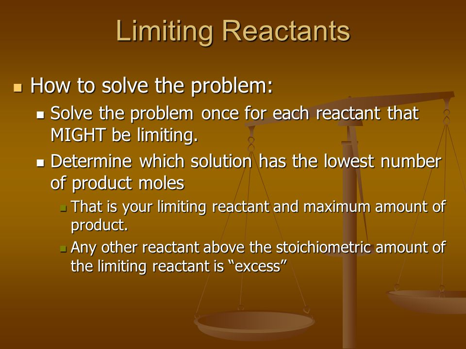 Limiting Reactants How to solve the problem: How to solve the problem: Solve the problem once for each reactant that MIGHT be limiting. Solve the prob