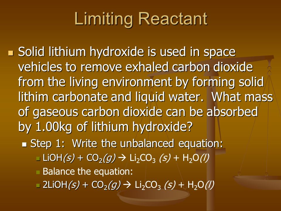 Limiting Reactant Solid lithium hydroxide is used in space vehicles to remove exhaled carbon dioxide from the living environment by forming solid lith