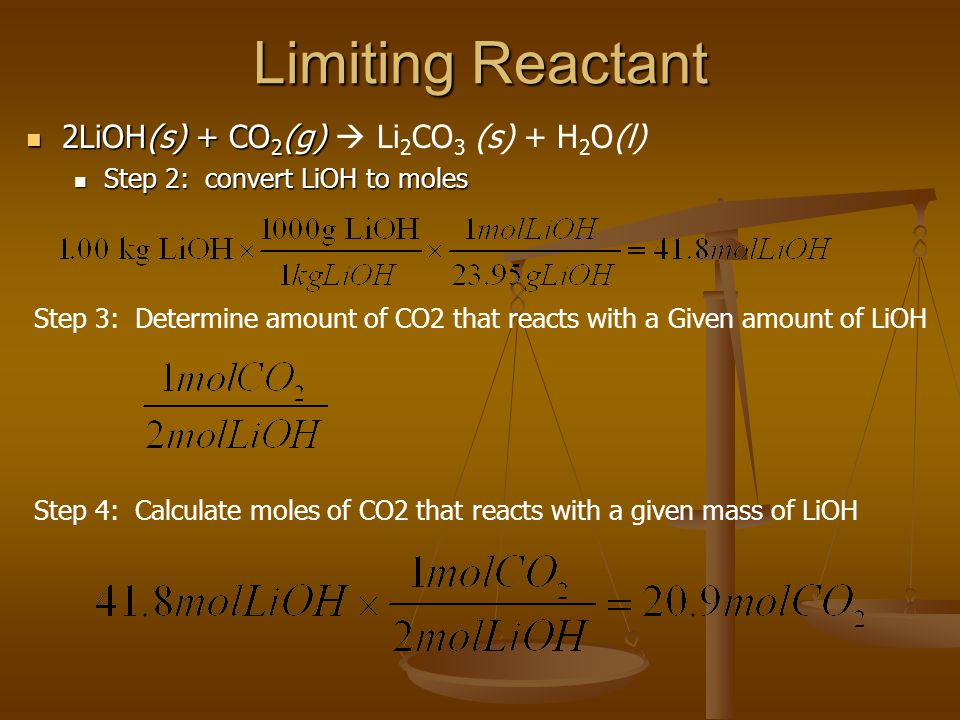 Limiting Reactant 2LiOH(s) + CO 2 (g) 2LiOH(s) + CO 2 (g)  Li 2 CO 3 (s) + H 2 O(l) Step 2: convert LiOH to moles Step 2: convert LiOH to moles Step 3: Determine amount of CO2 that reacts with a Given amount of LiOH Step 4: Calculate moles of CO2 that reacts with a given mass of LiOH