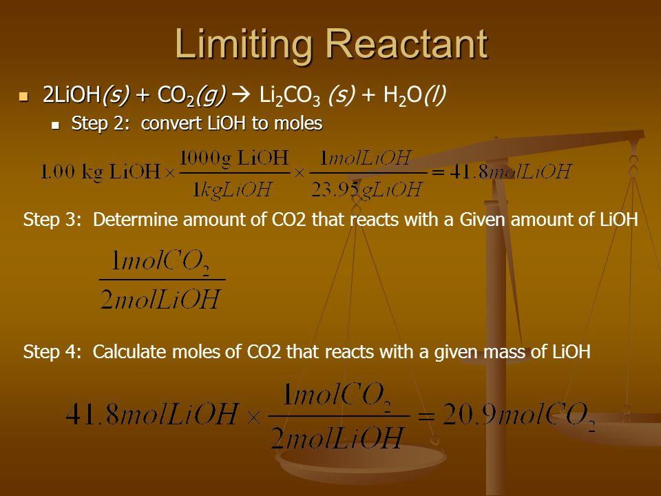 Limiting Reactant 2LiOH(s) + CO 2 (g) 2LiOH(s) + CO 2 (g)  Li 2 CO 3 (s) + H 2 O(l) Step 2: convert LiOH to moles Step 2: convert LiOH to moles Step