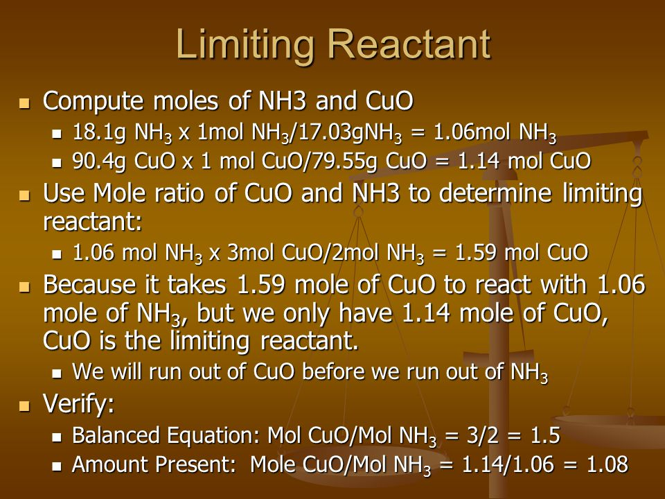 Limiting Reactant Compute moles of NH3 and CuO Compute moles of NH3 and CuO 18.1g NH 3 x 1mol NH 3 /17.03gNH 3 = 1.06mol NH 3 18.1g NH 3 x 1mol NH 3 /17.03gNH 3 = 1.06mol NH 3 90.4g CuO x 1 mol CuO/79.55g CuO = 1.14 mol CuO 90.4g CuO x 1 mol CuO/79.55g CuO = 1.14 mol CuO Use Mole ratio of CuO and NH3 to determine limiting reactant: Use Mole ratio of CuO and NH3 to determine limiting reactant: 1.06 mol NH 3 x 3mol CuO/2mol NH 3 = 1.59 mol CuO 1.06 mol NH 3 x 3mol CuO/2mol NH 3 = 1.59 mol CuO Because it takes 1.59 mole of CuO to react with 1.06 mole of NH 3, but we only have 1.14 mole of CuO, CuO is the limiting reactant.