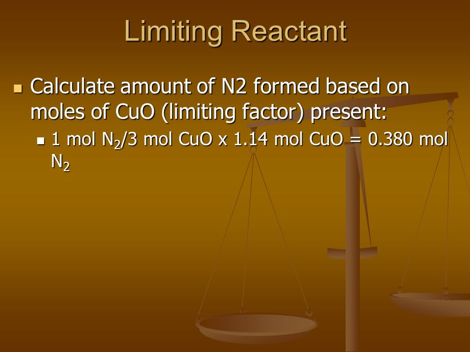 Limiting Reactant Calculate amount of N2 formed based on moles of CuO (limiting factor) present: Calculate amount of N2 formed based on moles of CuO (