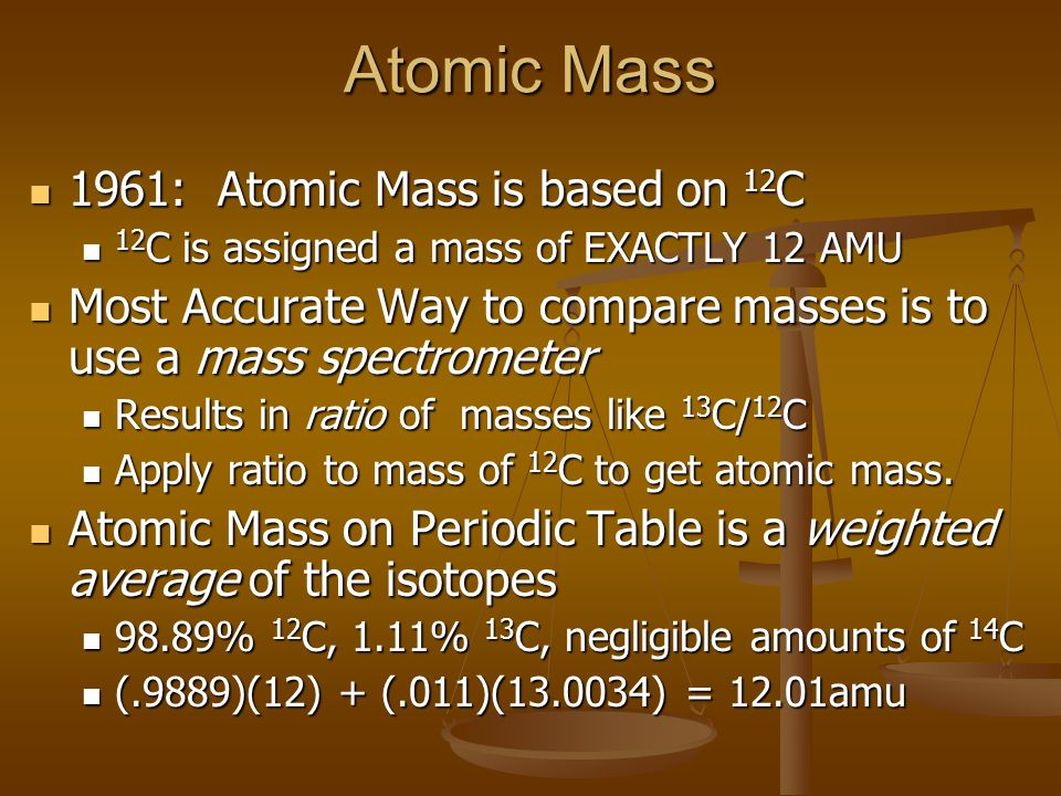 Atomic Mass 1961: Atomic Mass is based on 12 C 1961: Atomic Mass is based on 12 C 12 C is assigned a mass of EXACTLY 12 AMU 12 C is assigned a mass of EXACTLY 12 AMU Most Accurate Way to compare masses is to use a mass spectrometer Most Accurate Way to compare masses is to use a mass spectrometer Results in ratio of masses like 13 C/ 12 C Results in ratio of masses like 13 C/ 12 C Apply ratio to mass of 12 C to get atomic mass.