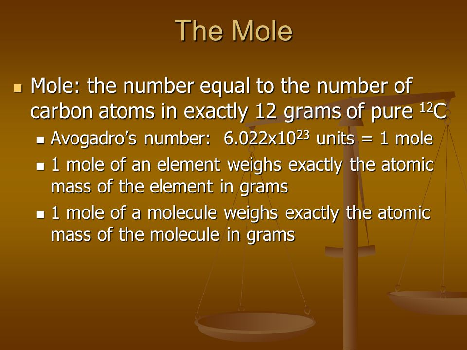 The Mole Mole: the number equal to the number of carbon atoms in exactly 12 grams of pure 12 C Mole: the number equal to the number of carbon atoms in exactly 12 grams of pure 12 C Avogadro's number: 6.022x10 23 units = 1 mole Avogadro's number: 6.022x10 23 units = 1 mole 1 mole of an element weighs exactly the atomic mass of the element in grams 1 mole of an element weighs exactly the atomic mass of the element in grams 1 mole of a molecule weighs exactly the atomic mass of the molecule in grams 1 mole of a molecule weighs exactly the atomic mass of the molecule in grams