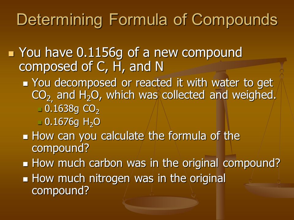 Determining Formula of Compounds Use % by mass of the product compounds: Use % by mass of the product compounds: C: 1 mol x 12.01 g/mol = 12.01g C C: 1 mol x 12.01 g/mol = 12.01g C O: 2 mole x16.00g/mol = 32.00g O O: 2 mole x16.00g/mol = 32.00g O Molar mass CO2 = 44.01 g/mol Molar mass CO2 = 44.01 g/mol 0.1638 g CO2 x 12.01gC/44.01gCO2 = 0.004470 g C 0.1638 g CO2 x 12.01gC/44.01gCO2 = 0.004470 g C 0.00470g CO2/0.1156g compound x 100% = 38.67% C 0.00470g CO2/0.1156g compound x 100% = 38.67% C 0.1676 g H2O x 2.016 g H/18.02 g H2O = 0.001875 g H 0.1676 g H2O x 2.016 g H/18.02 g H2O = 0.001875 g H 0.001875 g H /0.1156g compound x 100% = 16.22% H 0.001875 g H /0.1156g compound x 100% = 16.22% H Rest (100 – 38.67 – 16.22) is N (45.11%) Rest (100 – 38.67 – 16.22) is N (45.11%)