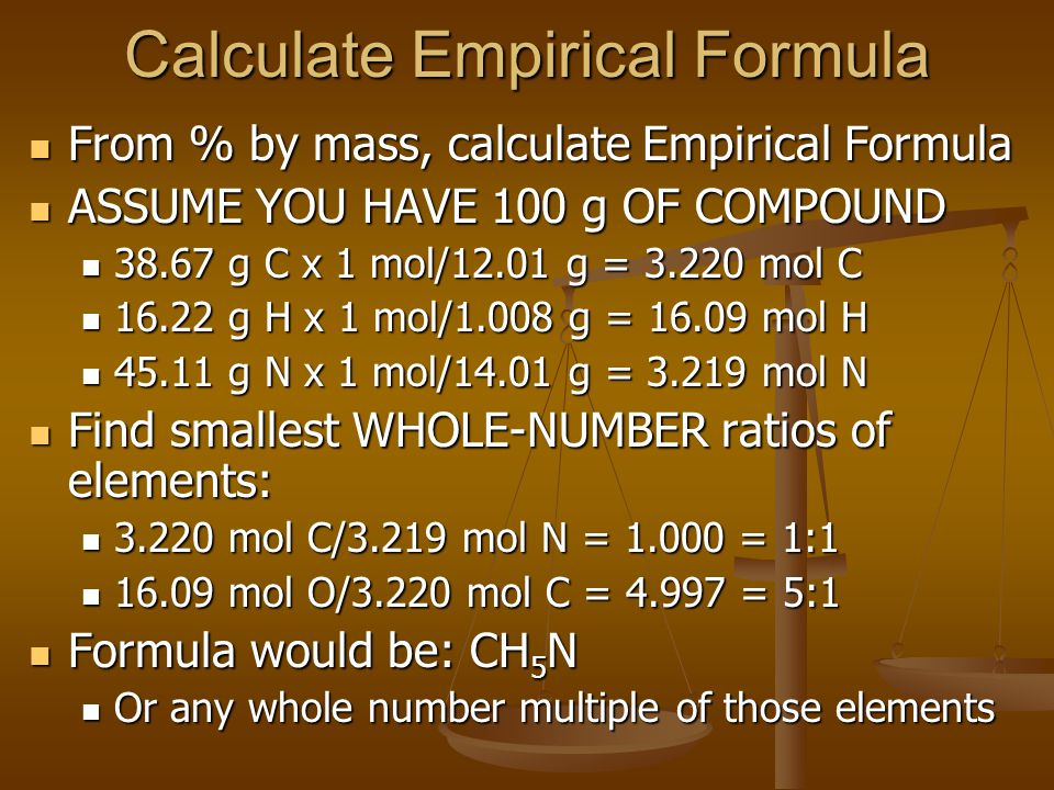 Calculate Empirical Formula From % by mass, calculate Empirical Formula From % by mass, calculate Empirical Formula ASSUME YOU HAVE 100 g OF COMPOUND ASSUME YOU HAVE 100 g OF COMPOUND 38.67 g C x 1 mol/12.01 g = 3.220 mol C 38.67 g C x 1 mol/12.01 g = 3.220 mol C 16.22 g H x 1 mol/1.008 g = 16.09 mol H 16.22 g H x 1 mol/1.008 g = 16.09 mol H 45.11 g N x 1 mol/14.01 g = 3.219 mol N 45.11 g N x 1 mol/14.01 g = 3.219 mol N Find smallest WHOLE-NUMBER ratios of elements: Find smallest WHOLE-NUMBER ratios of elements: 3.220 mol C/3.219 mol N = 1.000 = 1:1 3.220 mol C/3.219 mol N = 1.000 = 1:1 16.09 mol O/3.220 mol C = 4.997 = 5:1 16.09 mol O/3.220 mol C = 4.997 = 5:1 Formula would be: CH 5 N Formula would be: CH 5 N Or any whole number multiple of those elements Or any whole number multiple of those elements