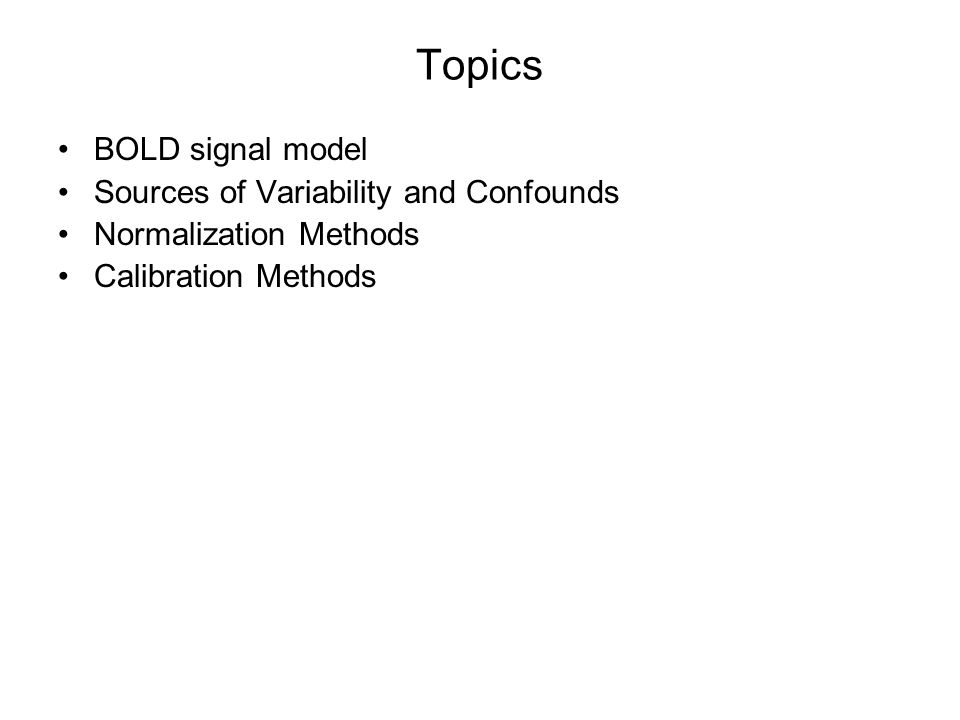Topics BOLD signal model Sources of Variability and Confounds Normalization Methods Calibration Methods
