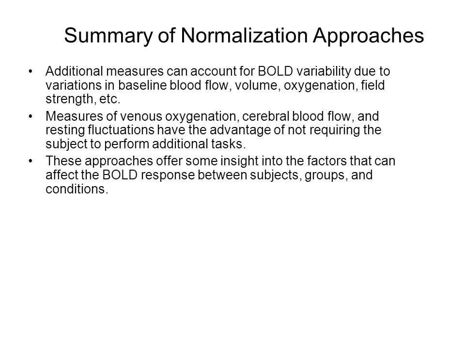 Summary of Normalization Approaches Additional measures can account for BOLD variability due to variations in baseline blood flow, volume, oxygenation