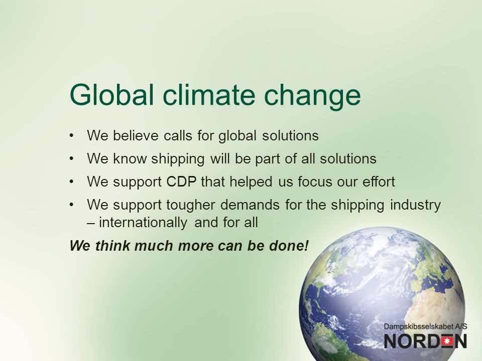 Global climate change We believe calls for global solutions We know shipping will be part of all solutions We support CDP that helped us focus our effort We support tougher demands for the shipping industry – internationally and for all We think much more can be done!